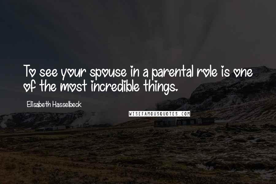 Elisabeth Hasselbeck quotes: To see your spouse in a parental role is one of the most incredible things.