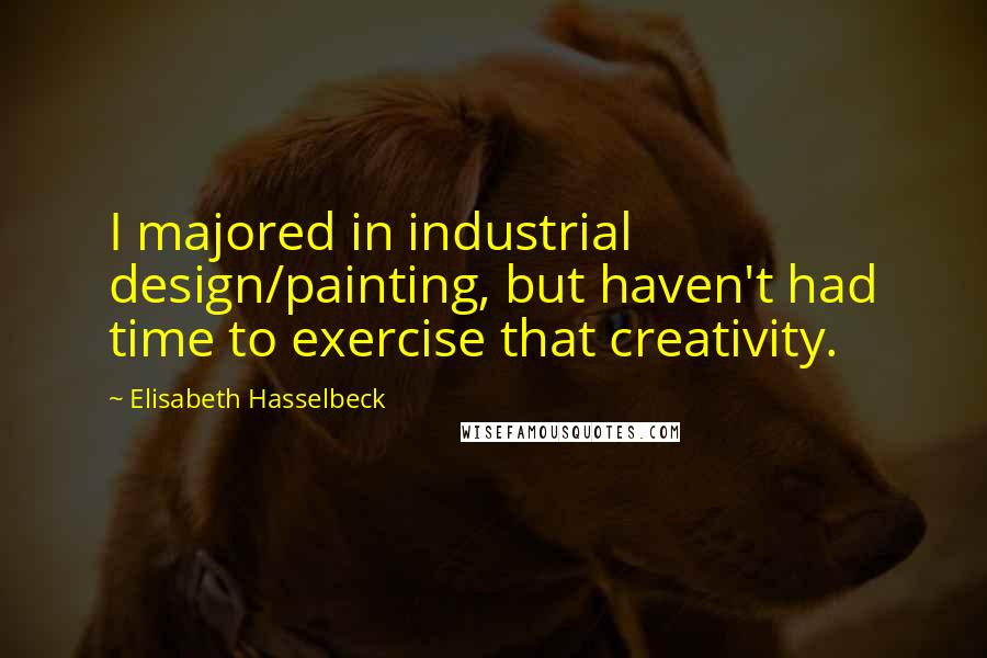 Elisabeth Hasselbeck quotes: I majored in industrial design/painting, but haven't had time to exercise that creativity.