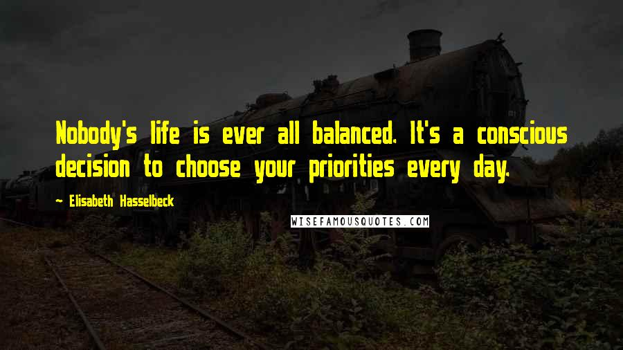 Elisabeth Hasselbeck quotes: Nobody's life is ever all balanced. It's a conscious decision to choose your priorities every day.