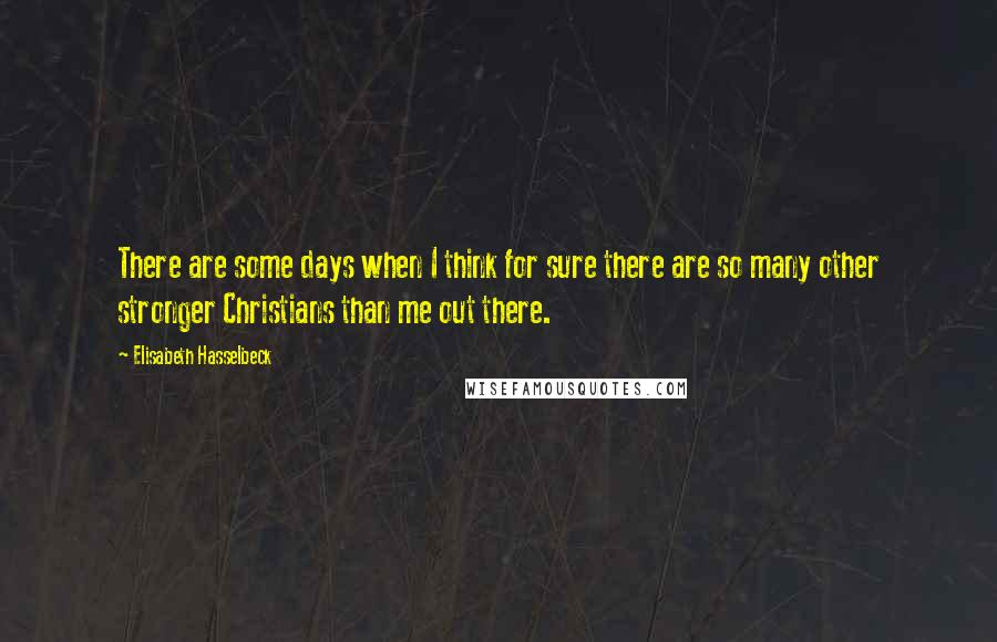 Elisabeth Hasselbeck quotes: There are some days when I think for sure there are so many other stronger Christians than me out there.