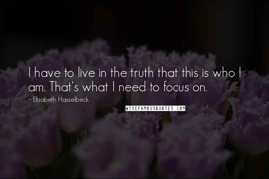 Elisabeth Hasselbeck quotes: I have to live in the truth that this is who I am. That's what I need to focus on.