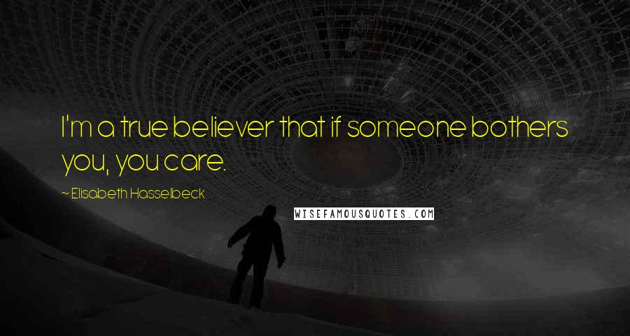 Elisabeth Hasselbeck quotes: I'm a true believer that if someone bothers you, you care.