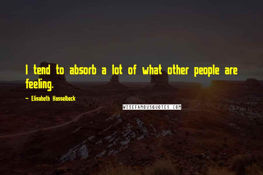 Elisabeth Hasselbeck quotes: I tend to absorb a lot of what other people are feeling.