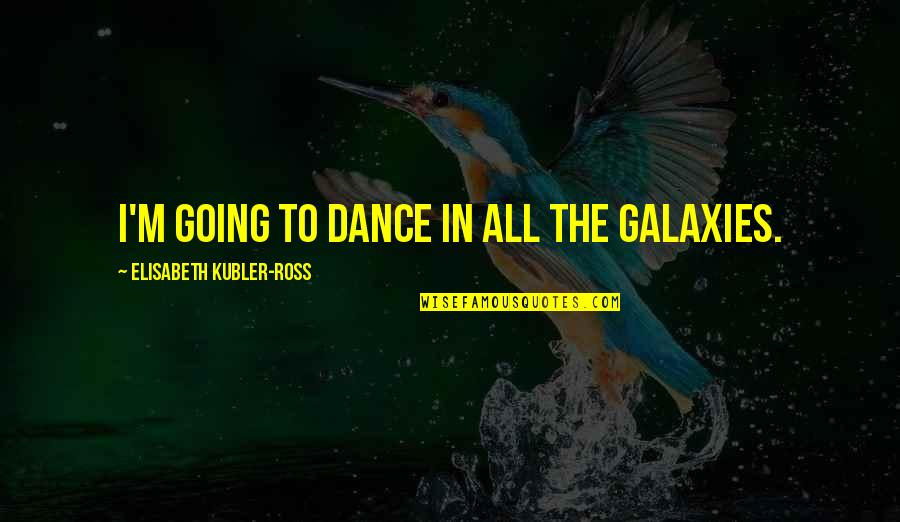 Elisabeth Kubler Quotes By Elisabeth Kubler-Ross: I'm going to dance in all the galaxies.