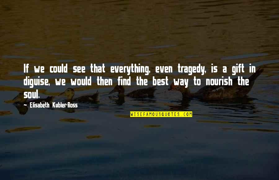 Elisabeth Kubler Quotes By Elisabeth Kubler-Ross: If we could see that everything, even tragedy,