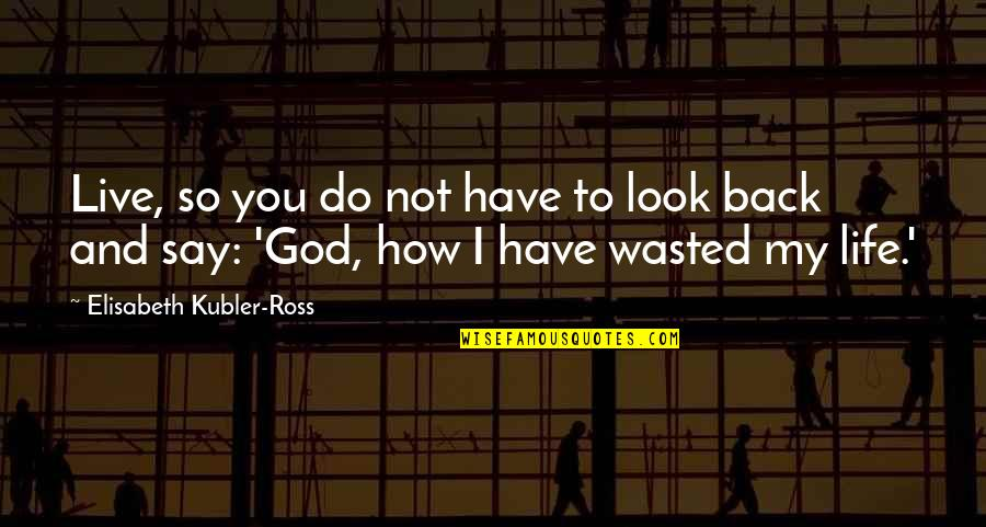 Elisabeth Kubler Quotes By Elisabeth Kubler-Ross: Live, so you do not have to look