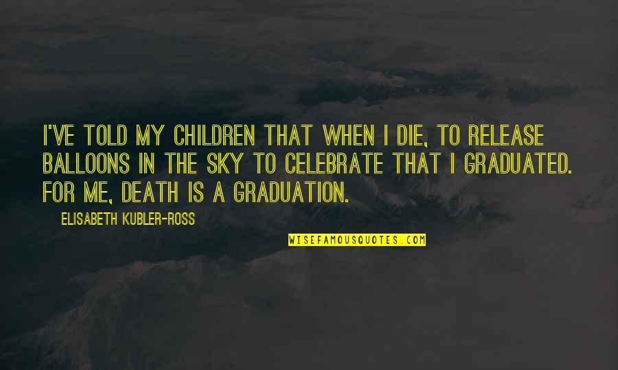 Elisabeth Kubler Quotes By Elisabeth Kubler-Ross: I've told my children that when I die,