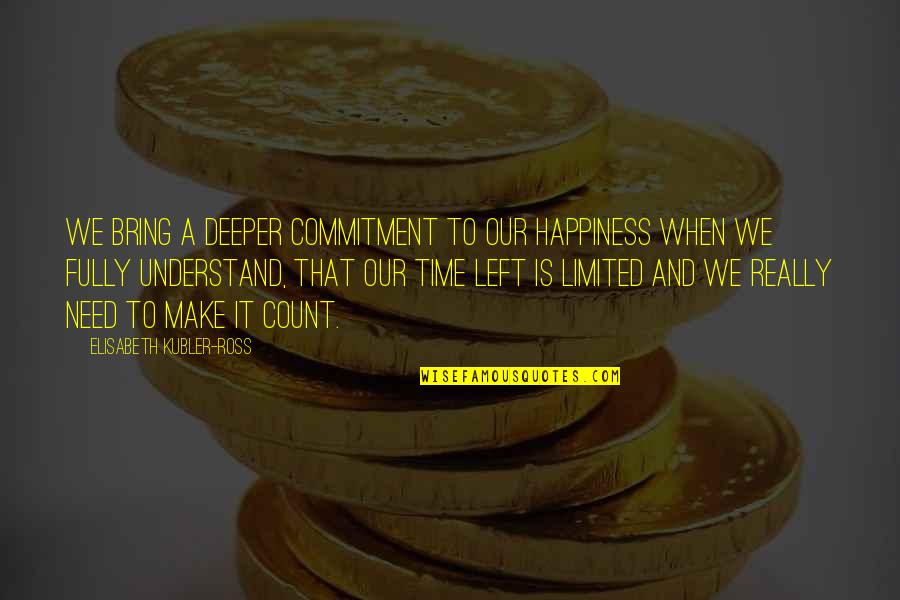 Elisabeth Kubler Quotes By Elisabeth Kubler-Ross: We bring a deeper commitment to our happiness