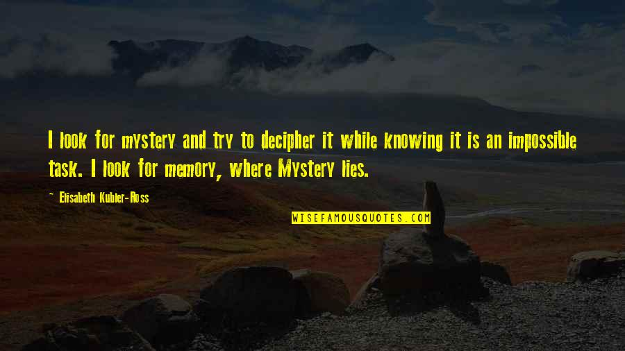 Elisabeth Kubler Quotes By Elisabeth Kubler-Ross: I look for mystery and try to decipher