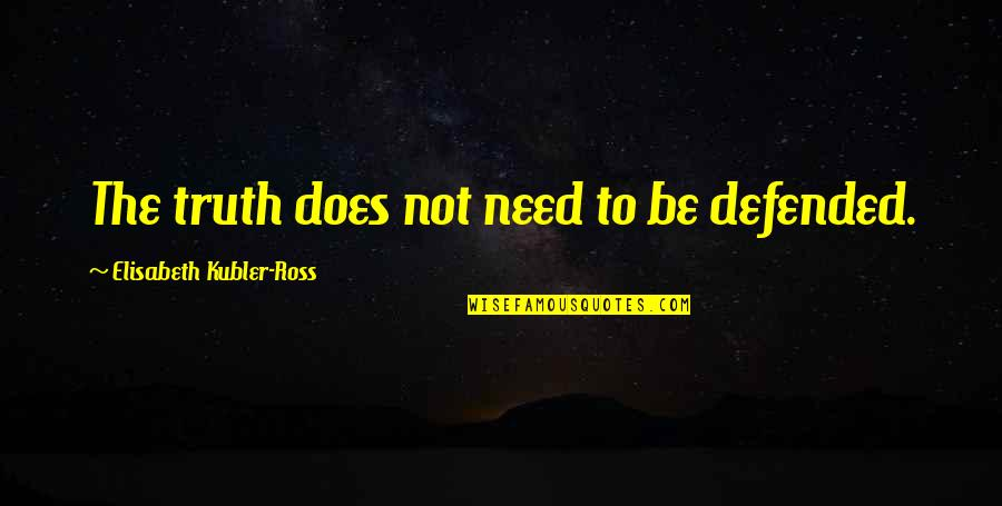 Elisabeth Kubler Quotes By Elisabeth Kubler-Ross: The truth does not need to be defended.
