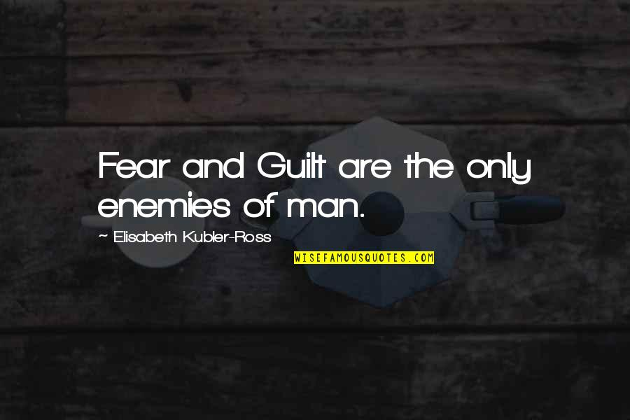 Elisabeth Kubler Quotes By Elisabeth Kubler-Ross: Fear and Guilt are the only enemies of