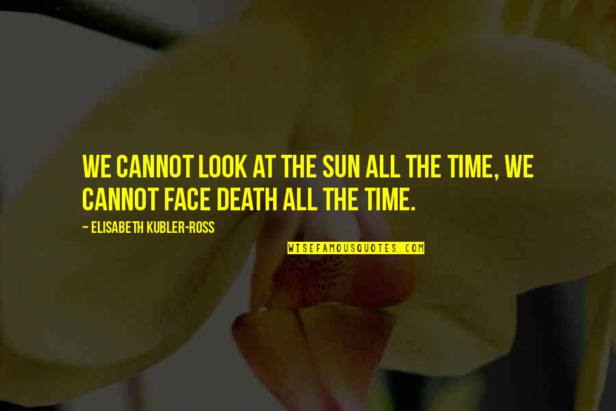 Elisabeth Kubler Quotes By Elisabeth Kubler-Ross: We cannot look at the sun all the