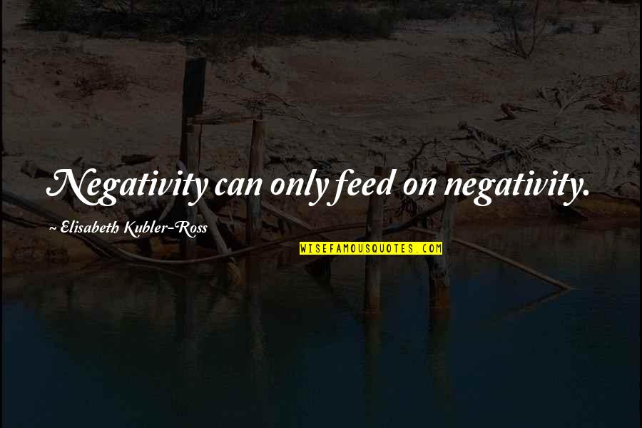 Elisabeth Kubler Quotes By Elisabeth Kubler-Ross: Negativity can only feed on negativity.
