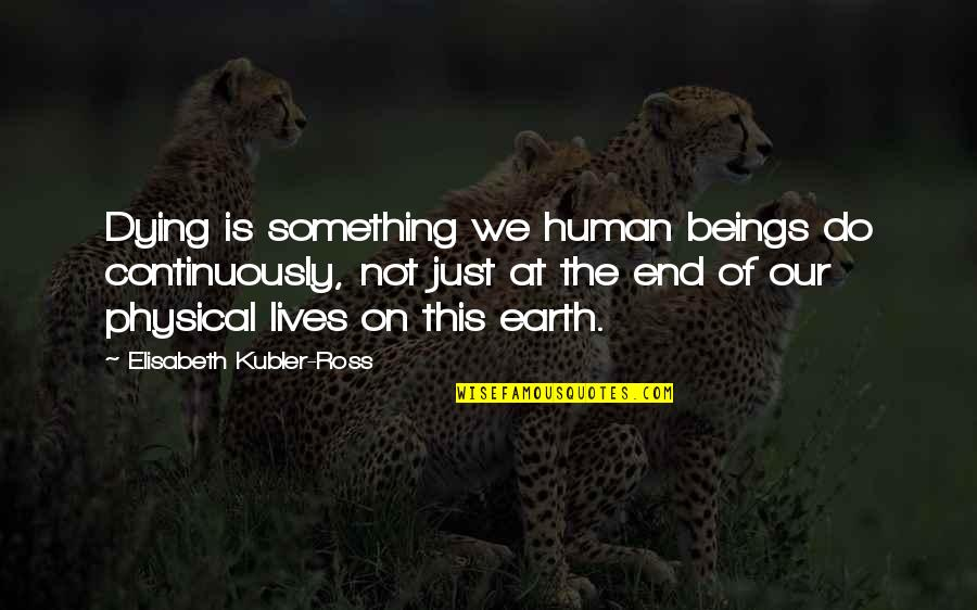 Elisabeth Kubler Quotes By Elisabeth Kubler-Ross: Dying is something we human beings do continuously,