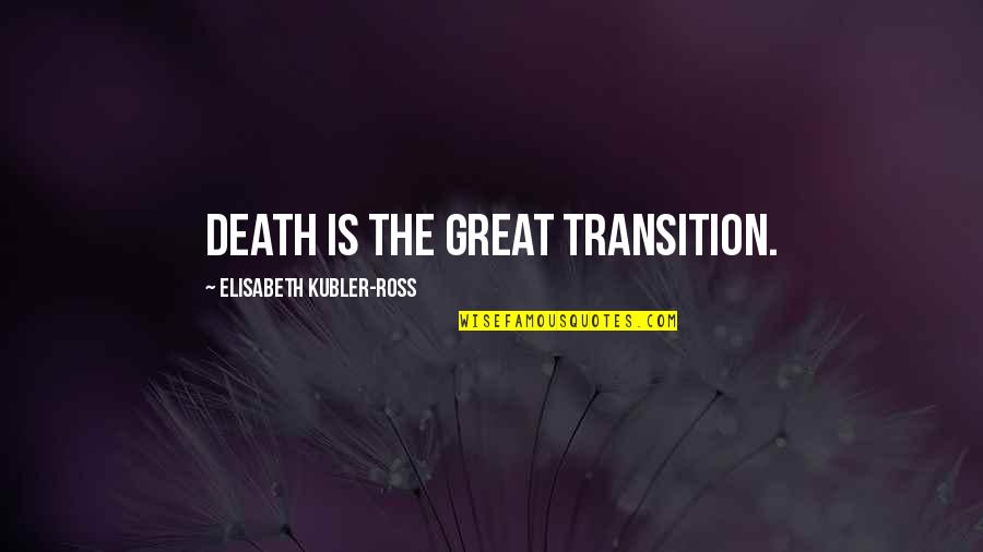Elisabeth Kubler Quotes By Elisabeth Kubler-Ross: Death is the great transition.