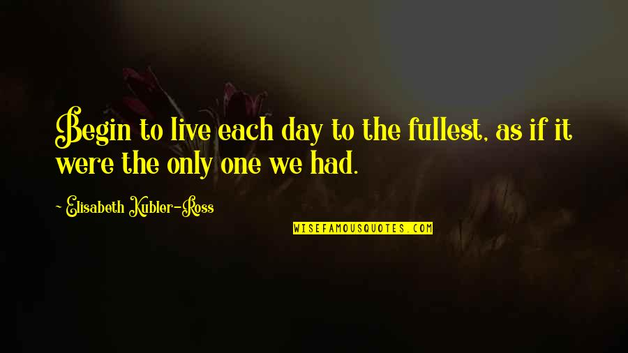 Elisabeth Kubler Quotes By Elisabeth Kubler-Ross: Begin to live each day to the fullest,