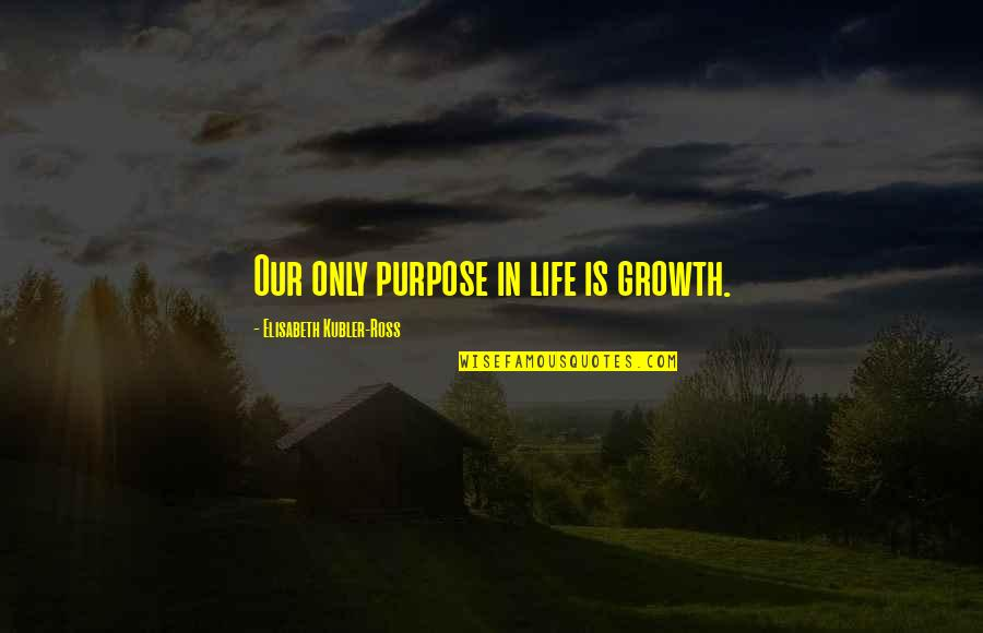 Elisabeth Kubler Quotes By Elisabeth Kubler-Ross: Our only purpose in life is growth.
