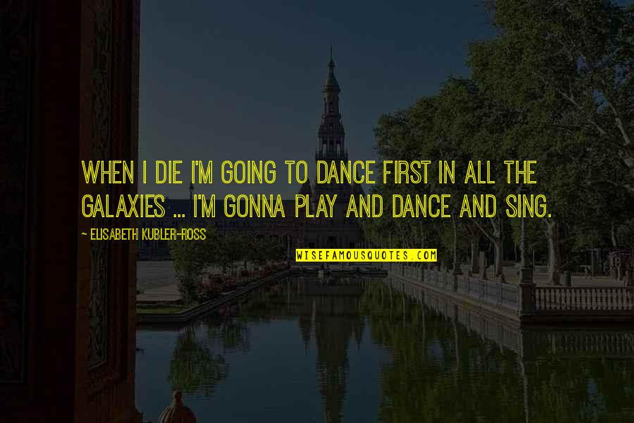 Elisabeth Kubler Quotes By Elisabeth Kubler-Ross: When I die I'm going to dance first
