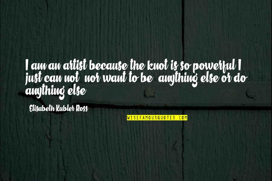 Elisabeth Kubler Quotes By Elisabeth Kubler-Ross: I am an artist because the knot is