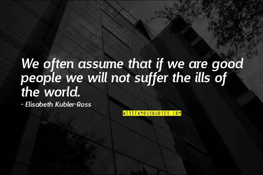 Elisabeth Kubler Quotes By Elisabeth Kubler-Ross: We often assume that if we are good