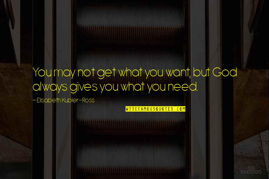 Elisabeth Kubler Quotes By Elisabeth Kubler-Ross: You may not get what you want, but