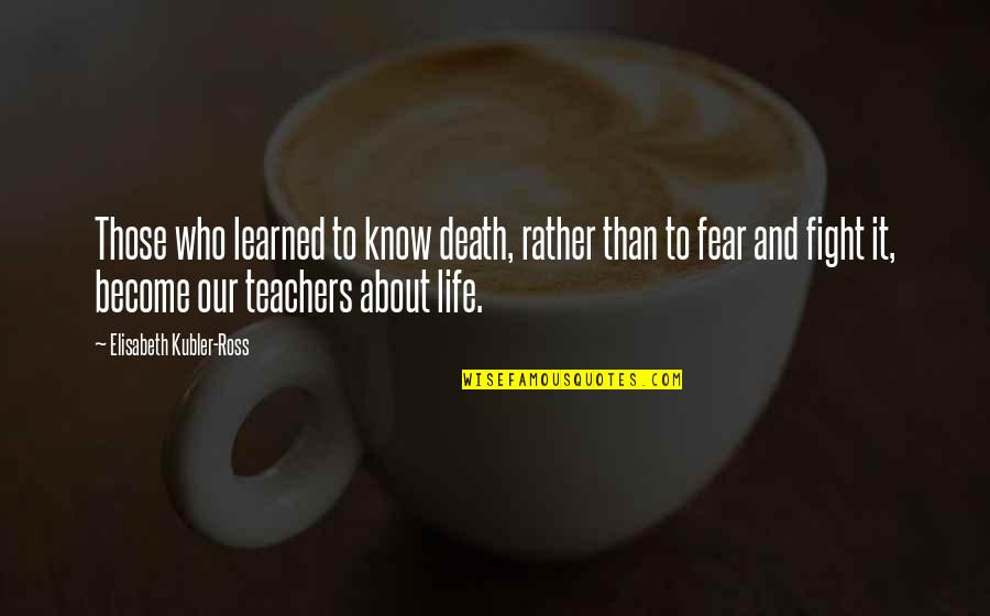 Elisabeth Kubler Quotes By Elisabeth Kubler-Ross: Those who learned to know death, rather than