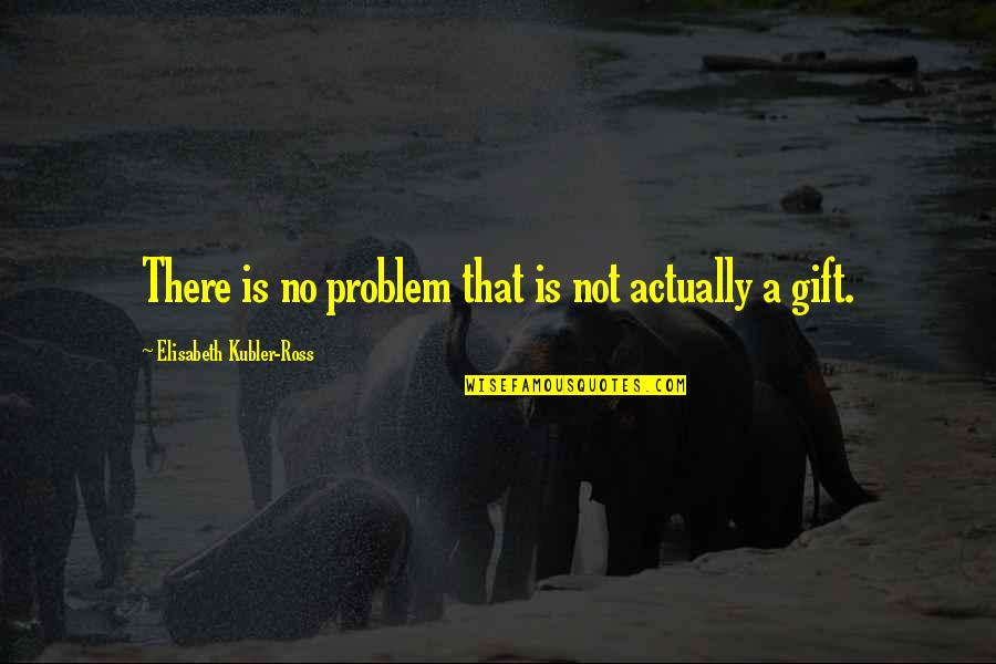 Elisabeth Kubler Quotes By Elisabeth Kubler-Ross: There is no problem that is not actually