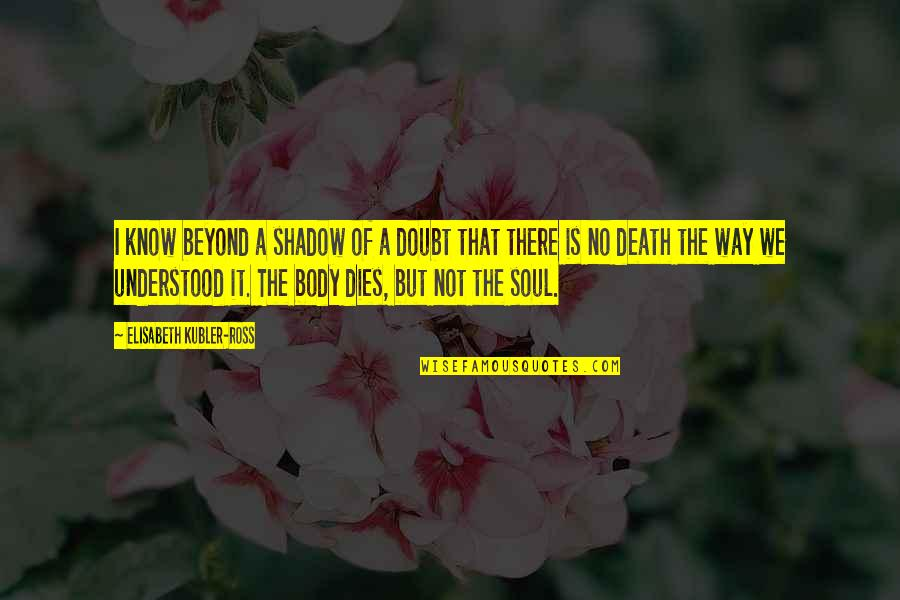 Elisabeth Kubler Quotes By Elisabeth Kubler-Ross: I know beyond a shadow of a doubt