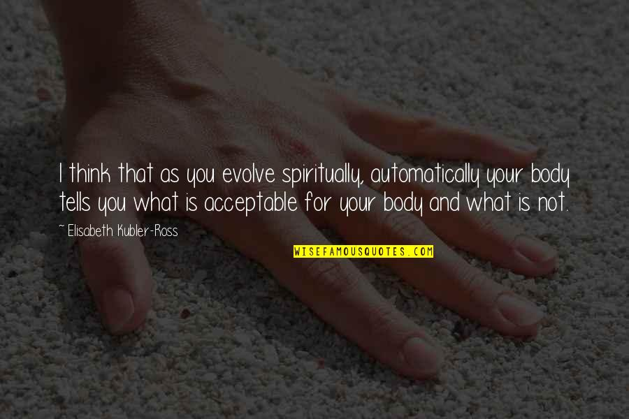 Elisabeth Kubler Quotes By Elisabeth Kubler-Ross: I think that as you evolve spiritually, automatically