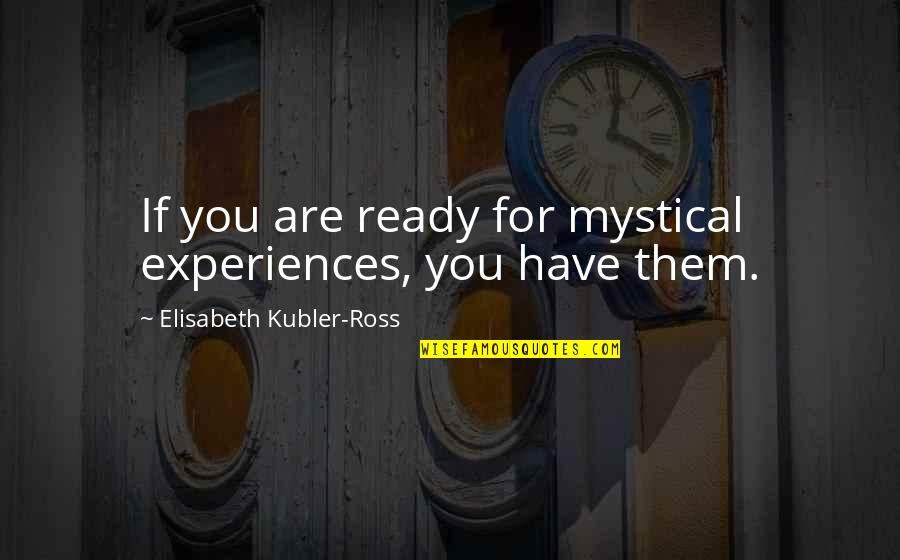 Elisabeth Kubler Quotes By Elisabeth Kubler-Ross: If you are ready for mystical experiences, you