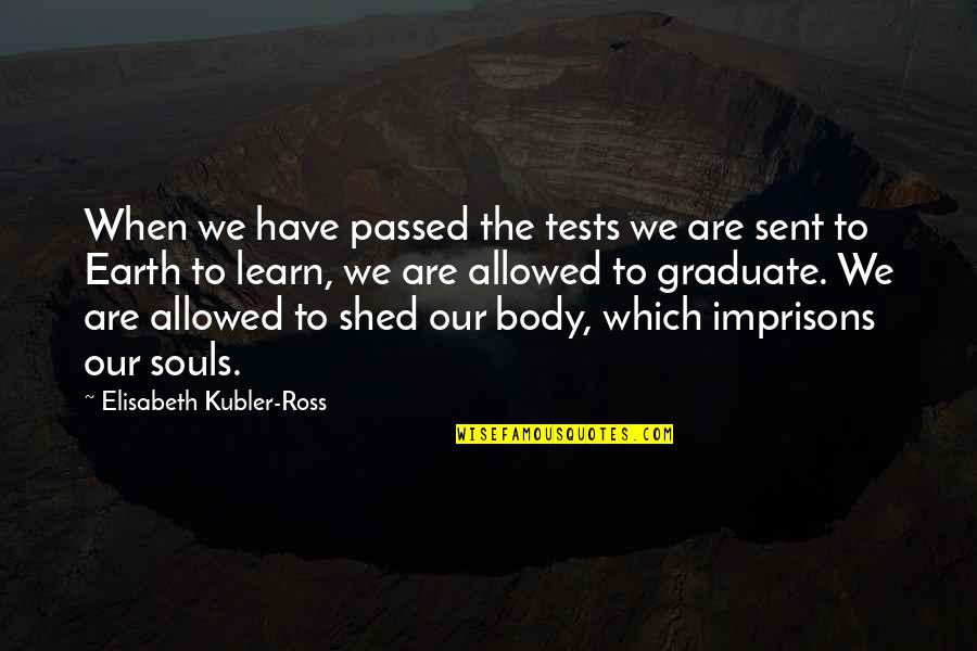 Elisabeth Kubler Quotes By Elisabeth Kubler-Ross: When we have passed the tests we are