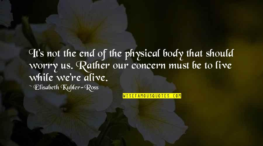 Elisabeth Kubler Quotes By Elisabeth Kubler-Ross: It's not the end of the physical body