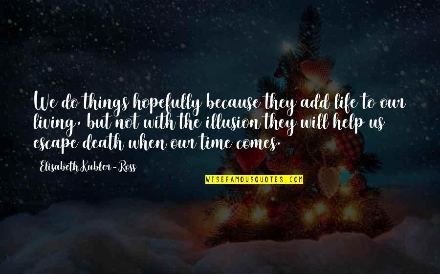 Elisabeth Kubler Quotes By Elisabeth Kubler-Ross: We do things hopefully because they add life