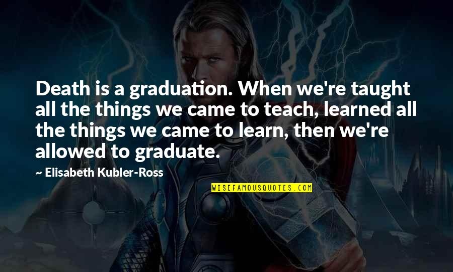 Elisabeth Kubler Quotes By Elisabeth Kubler-Ross: Death is a graduation. When we're taught all