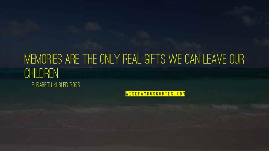 Elisabeth Kubler Quotes By Elisabeth Kubler-Ross: Memories are the only real gifts we can