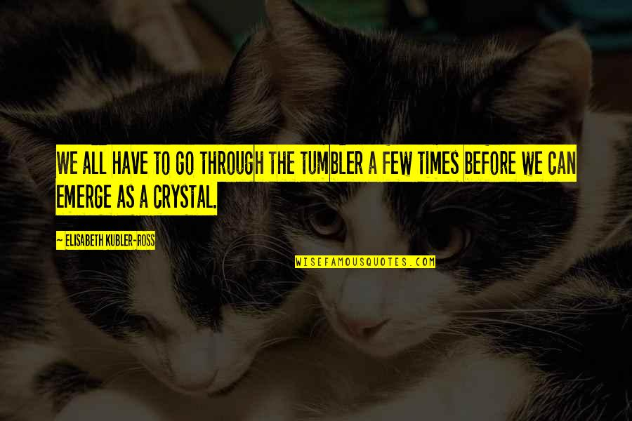 Elisabeth Kubler Quotes By Elisabeth Kubler-Ross: We all have to go through the tumbler