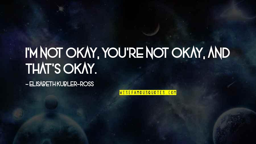 Elisabeth Kubler Quotes By Elisabeth Kubler-Ross: I'm not okay, you're not okay, and that's