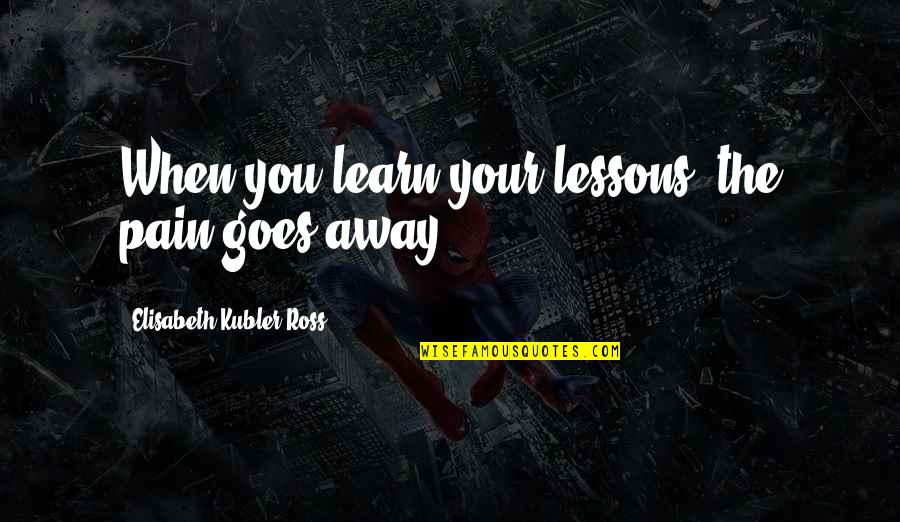 Elisabeth Kubler Quotes By Elisabeth Kubler-Ross: When you learn your lessons, the pain goes