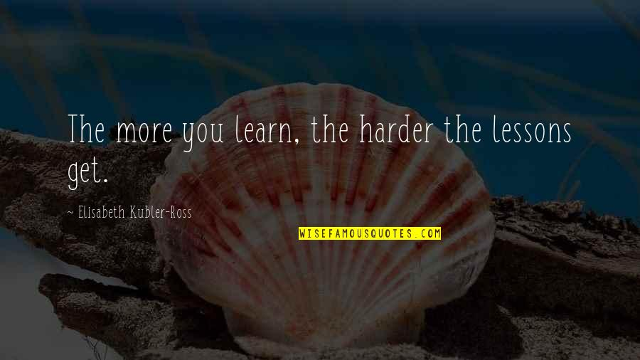 Elisabeth Kubler Quotes By Elisabeth Kubler-Ross: The more you learn, the harder the lessons