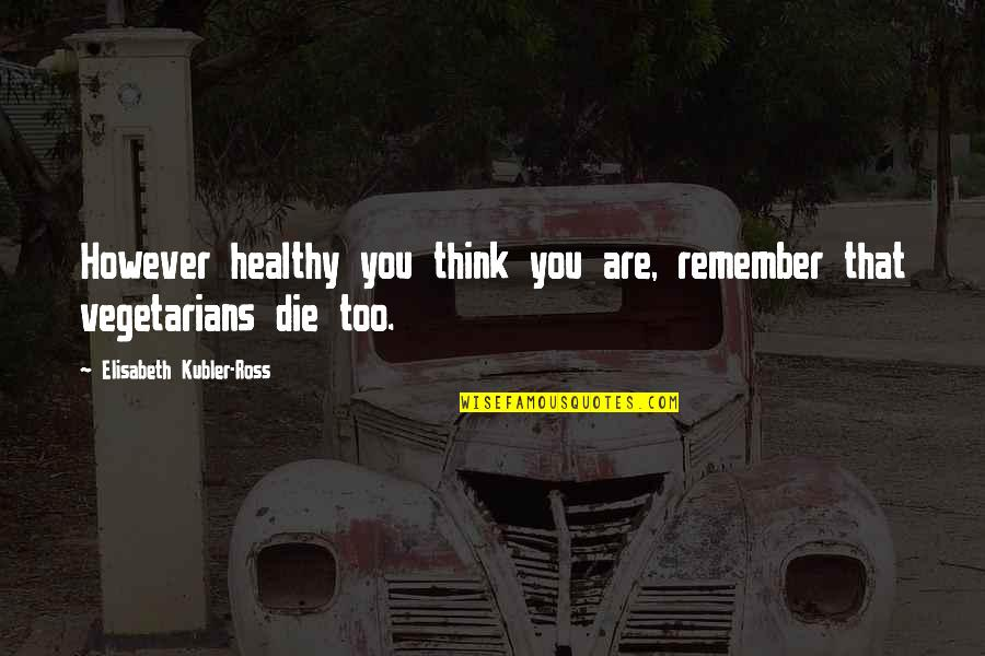Elisabeth Kubler Quotes By Elisabeth Kubler-Ross: However healthy you think you are, remember that