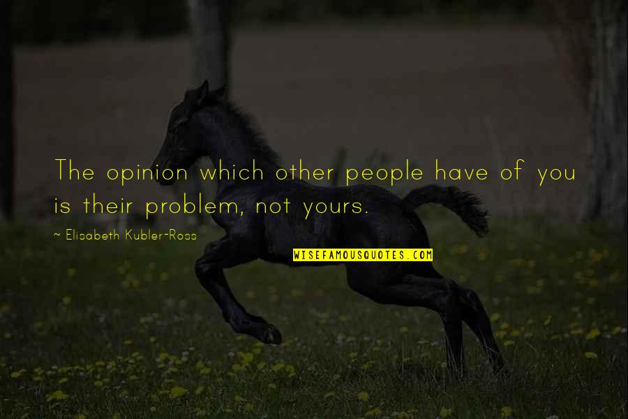 Elisabeth Kubler Quotes By Elisabeth Kubler-Ross: The opinion which other people have of you