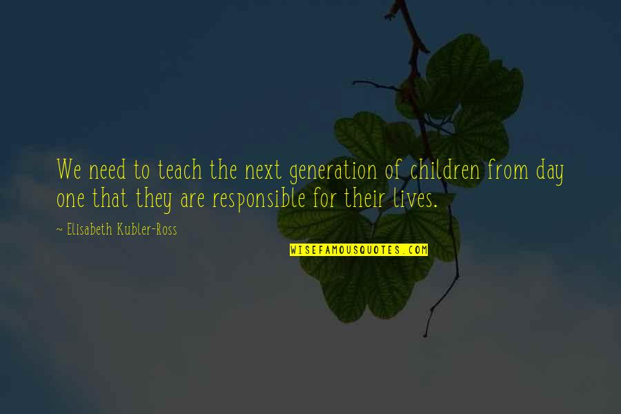 Elisabeth Kubler Quotes By Elisabeth Kubler-Ross: We need to teach the next generation of