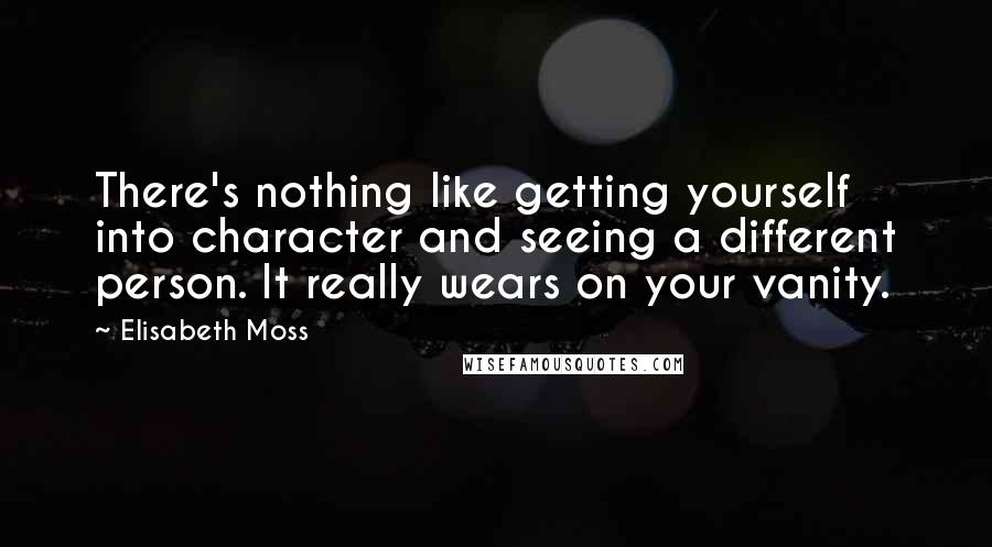 Elisabeth Moss quotes: There's nothing like getting yourself into character and seeing a different person. It really wears on your vanity.