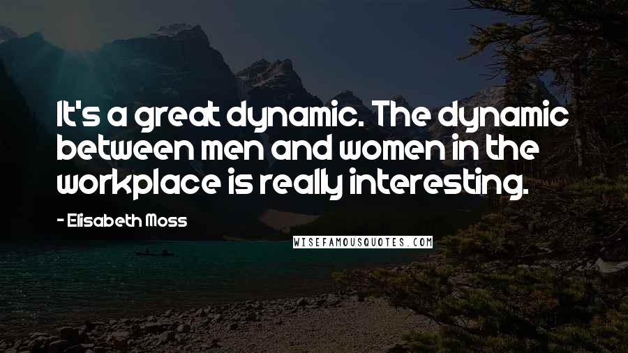 Elisabeth Moss quotes: It's a great dynamic. The dynamic between men and women in the workplace is really interesting.