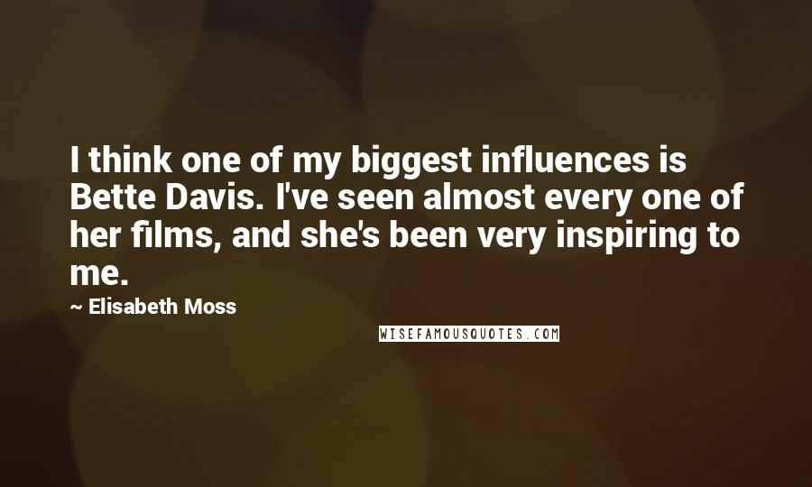 Elisabeth Moss quotes: I think one of my biggest influences is Bette Davis. I've seen almost every one of her films, and she's been very inspiring to me.