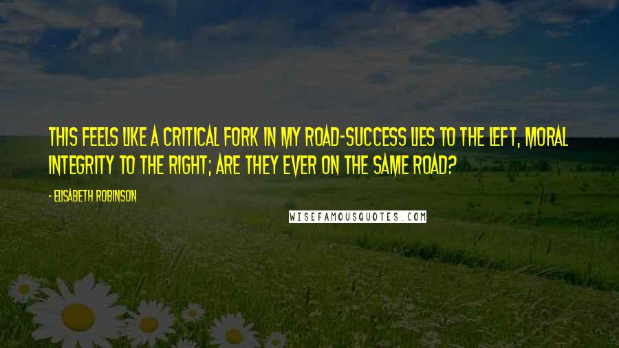 Elisabeth Robinson quotes: This feels like a critical fork in my road-success lies to the left, moral integrity to the right; are they ever on the same road?