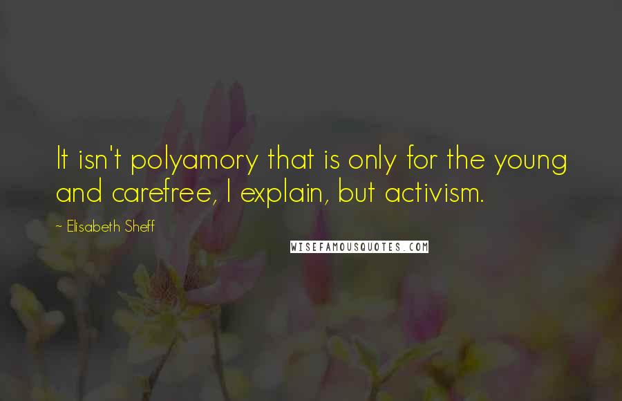 Elisabeth Sheff quotes: It isn't polyamory that is only for the young and carefree, I explain, but activism.
