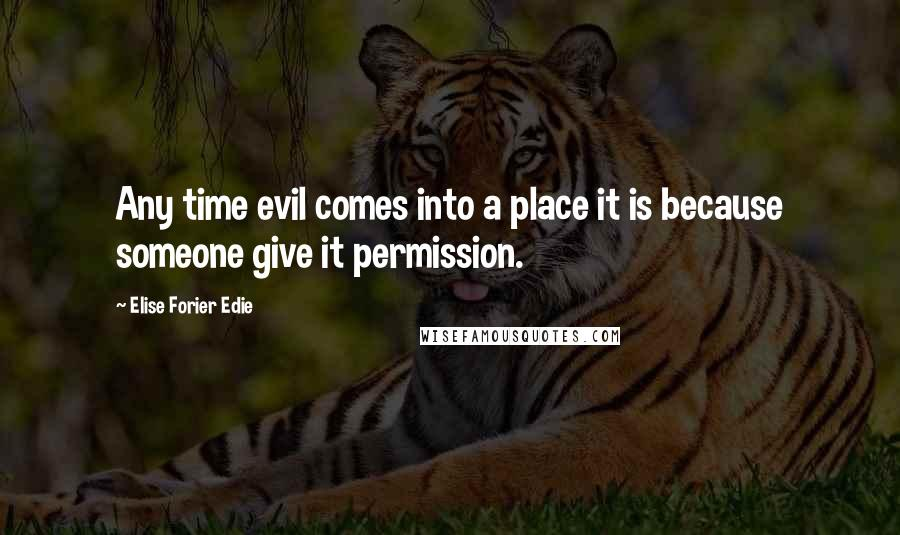 Elise Forier Edie quotes: Any time evil comes into a place it is because someone give it permission.