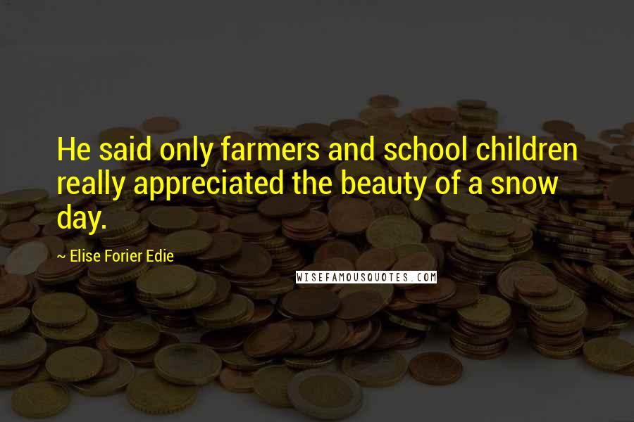 Elise Forier Edie quotes: He said only farmers and school children really appreciated the beauty of a snow day.