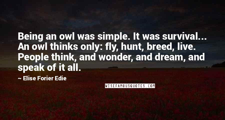 Elise Forier Edie quotes: Being an owl was simple. It was survival... An owl thinks only: fly, hunt, breed, live. People think, and wonder, and dream, and speak of it all.